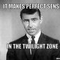 rod-sterling-it-makes-perfect-sense-in-the-twilight-zone